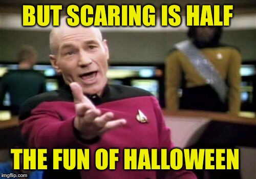 Picard Wtf Meme | BUT SCARING IS HALF THE FUN OF HALLOWEEN | image tagged in memes,picard wtf | made w/ Imgflip meme maker