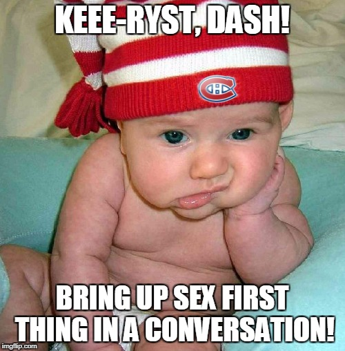 KEEE-RYST, DASH! BRING UP SEX FIRST THING IN A CONVERSATION! | made w/ Imgflip meme maker