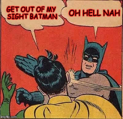Batman Slapping Robin Meme | GET OUT OF MY SIGHT BATMAN OH HELL NAH | image tagged in memes,batman slapping robin | made w/ Imgflip meme maker