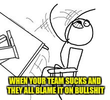 WHEN YOUR TEAM SUCKS AND THEY ALL BLAME IT ON BULLSHIT | image tagged in table flip rage face computer guy | made w/ Imgflip meme maker