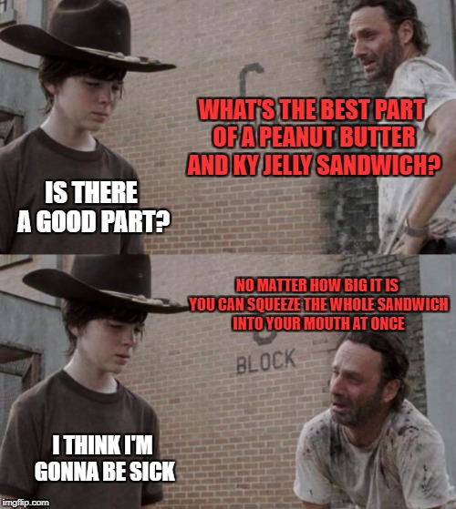 added bonus the peanut butter don't stick to the roof of your mouth | WHAT'S THE BEST PART OF A PEANUT BUTTER AND KY JELLY SANDWICH? IS THERE A GOOD PART? NO MATTER HOW BIG IT IS YOU CAN SQUEEZE THE WHOLE SANDW | image tagged in memes,rick and carl | made w/ Imgflip meme maker