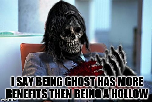 I SAY BEING GHOST HAS MORE BENEFITS THEN BEING A HOLLOW | made w/ Imgflip meme maker