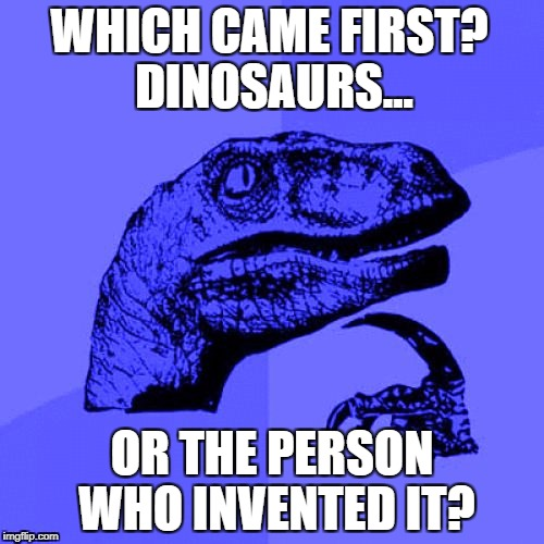 Philosoraptor Blue Craziness | WHICH CAME FIRST? DINOSAURS... OR THE PERSON WHO INVENTED IT? | image tagged in philosoraptor blue craziness | made w/ Imgflip meme maker