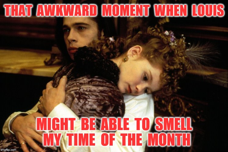 THAT  AWKWARD  MOMENT  WHEN  LOUIS MIGHT  BE  ABLE  TO  SMELL  MY  TIME  OF  THE  MONTH | made w/ Imgflip meme maker