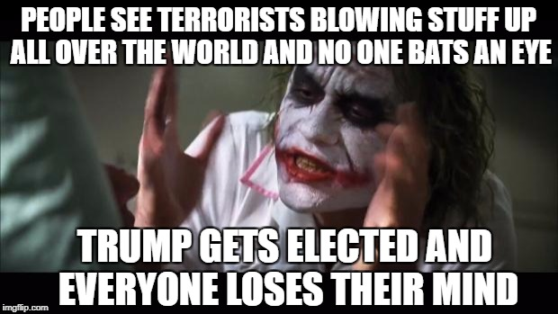 And everybody loses their minds Meme | PEOPLE SEE TERRORISTS BLOWING STUFF UP ALL OVER THE WORLD AND NO ONE BATS AN EYE TRUMP GETS ELECTED AND EVERYONE LOSES THEIR MIND | image tagged in memes,and everybody loses their minds | made w/ Imgflip meme maker