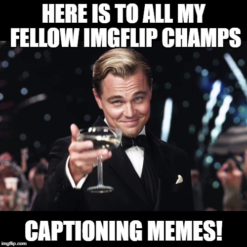 Leonardo DiCaprio Toast | HERE IS TO ALL MY FELLOW IMGFLIP CHAMPS CAPTIONING MEMES! | image tagged in leonardo dicaprio toast | made w/ Imgflip meme maker