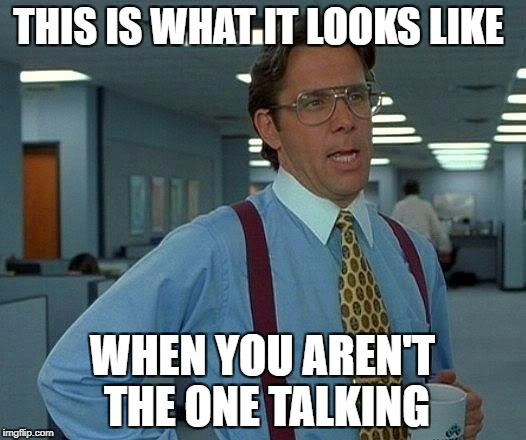 I would not wanna see this guy at my work | THIS IS WHAT IT LOOKS LIKE WHEN YOU AREN'T THE ONE TALKING | image tagged in memes,talking,men,wow,funny | made w/ Imgflip meme maker