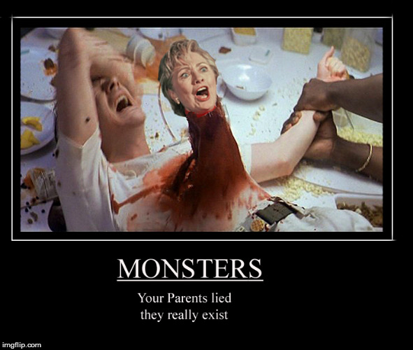 Monster- they do exist- Happy Halloween | image tagged in happy halloween,hillary clinton for jail 2016,politics lol,funny memes,lol so funny,current events | made w/ Imgflip meme maker