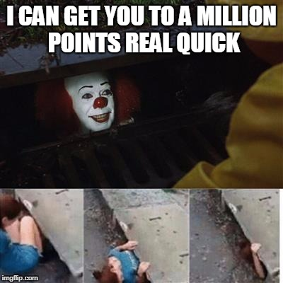 Seems like a good deal if you ask me | I CAN GET YOU TO A MILLION POINTS REAL QUICK | image tagged in pennywise in sewer,memes,trhtimmy,pennywise,halloween | made w/ Imgflip meme maker