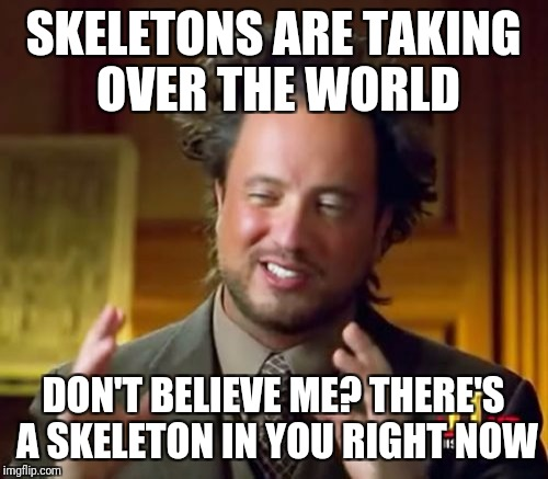 Ancient Aliens Meme | SKELETONS ARE TAKING OVER THE WORLD DON'T BELIEVE ME? THERE'S A SKELETON IN YOU RIGHT NOW | image tagged in memes,ancient aliens | made w/ Imgflip meme maker