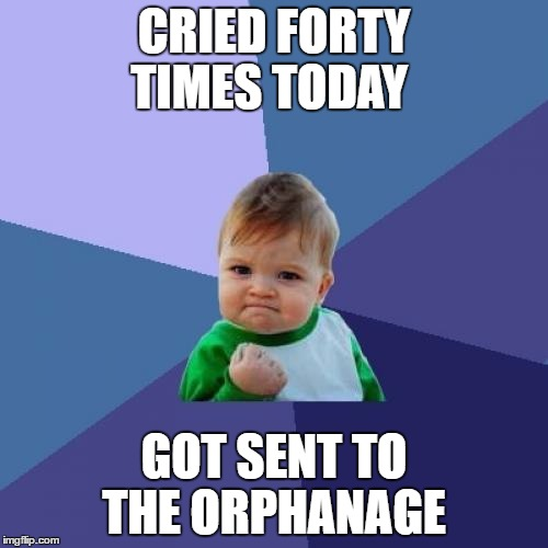 Success Kid Meme | CRIED FORTY TIMES TODAY GOT SENT TO THE ORPHANAGE | image tagged in memes,success kid | made w/ Imgflip meme maker