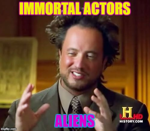 Ancient Aliens Meme | IMMORTAL ACTORS ALIENS | image tagged in memes,ancient aliens | made w/ Imgflip meme maker