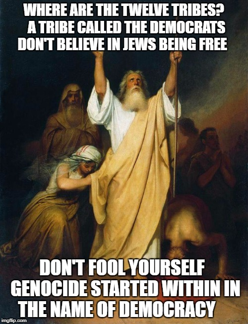 Moses, arms up to God | WHERE ARE THE TWELVE TRIBES?  A TRIBE CALLED THE DEMOCRATS DON'T BELIEVE IN JEWS BEING FREE DON'T FOOL YOURSELF  GENOCIDE STARTED WITHIN IN  | image tagged in moses arms up to god | made w/ Imgflip meme maker