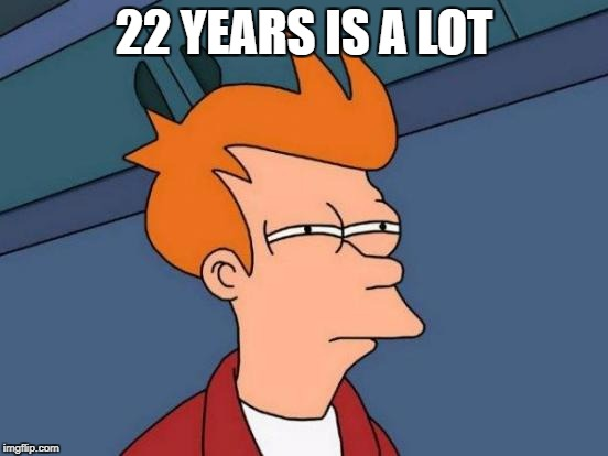 Futurama Fry Meme | 22 YEARS IS A LOT | image tagged in memes,futurama fry | made w/ Imgflip meme maker