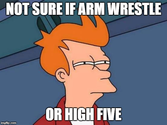 Futurama Fry Meme | NOT SURE IF ARM WRESTLE OR HIGH FIVE | image tagged in memes,futurama fry | made w/ Imgflip meme maker