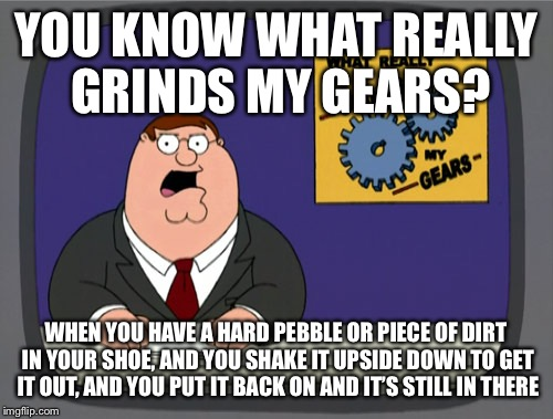 Peter Griffin News Meme | YOU KNOW WHAT REALLY GRINDS MY GEARS? WHEN YOU HAVE A HARD PEBBLE OR PIECE OF DIRT IN YOUR SHOE, AND YOU SHAKE IT UPSIDE DOWN TO GET IT OUT, | image tagged in memes,peter griffin news | made w/ Imgflip meme maker