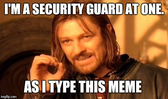 One Does Not Simply Meme | I'M A SECURITY GUARD AT ONE. AS I TYPE THIS MEME | image tagged in memes,one does not simply | made w/ Imgflip meme maker