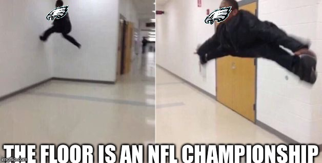 The floor is | THE FLOOR IS AN NFL CHAMPIONSHIP | image tagged in the floor is,philadelphia eagles | made w/ Imgflip meme maker