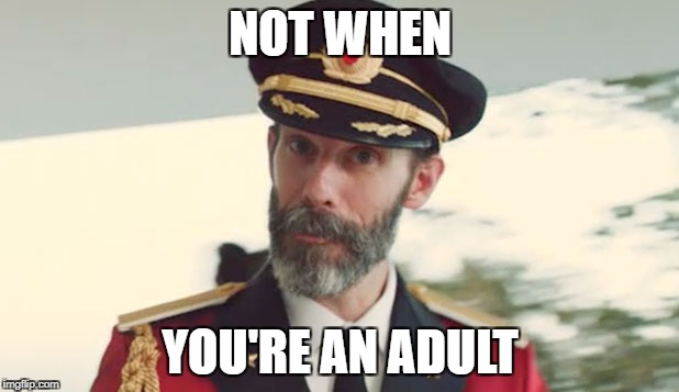 NOT WHEN YOU'RE AN ADULT | made w/ Imgflip meme maker
