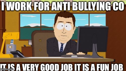 Aaaaand Its Gone Meme | I WORK FOR ANTI BULLYING CO IT IS A VERY GOOD JOB IT IS A FUN JOB | image tagged in memes,aaaaand its gone | made w/ Imgflip meme maker
