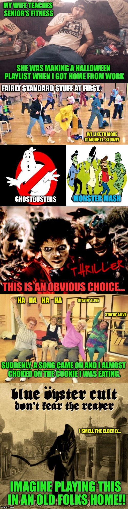True Story, This Happened Yesterday | MY WIFE TEACHES SENIOR'S FITNESS SHE WAS MAKING A HALLOWEEN PLAYLIST WHEN I GOT HOME FROM WORK GHOSTBUSTERS MONSTER MASH THIS IS AN OBVIOUS  | image tagged in halloween,thriller,ghostbusters,monsters,elderly,fitness | made w/ Imgflip meme maker