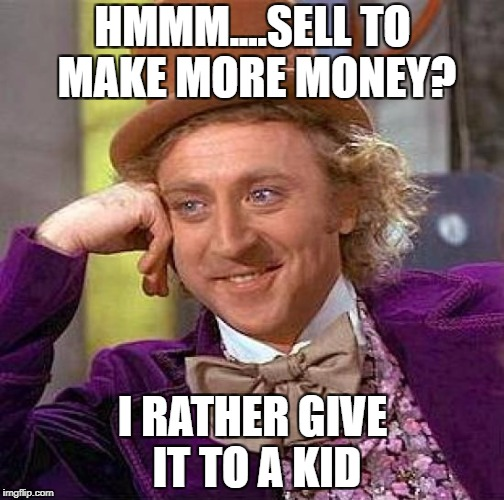 Creepy Condescending Wonka Meme | HMMM....SELL TO MAKE MORE MONEY? I RATHER GIVE IT TO A KID | image tagged in memes,creepy condescending wonka | made w/ Imgflip meme maker
