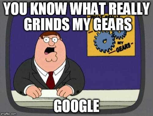 you know what really grinds my gears | YOU KNOW WHAT REALLY GRINDS MY GEARS GOOGLE | image tagged in you know what really grinds my gears,google | made w/ Imgflip meme maker