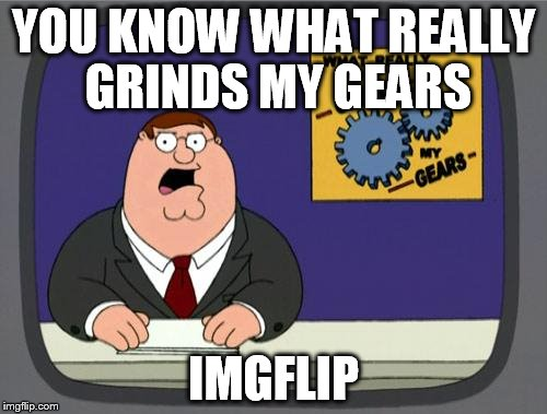 you know what really grinds my gears | YOU KNOW WHAT REALLY GRINDS MY GEARS IMGFLIP | image tagged in you know what really grinds my gears,imgflip | made w/ Imgflip meme maker