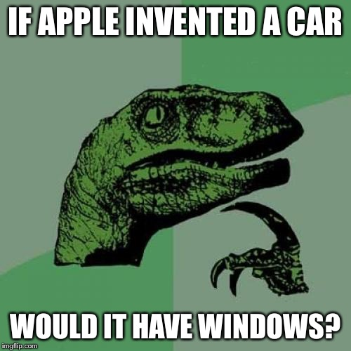 Thinking ahead for the ICar | IF APPLE INVENTED A CAR WOULD IT HAVE WINDOWS? | image tagged in memes,philosoraptor,iphone,apple,ipad,apple car | made w/ Imgflip meme maker