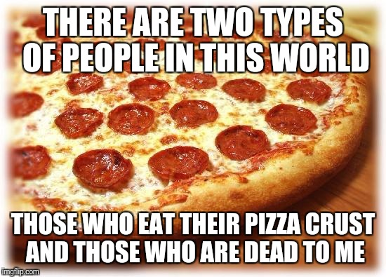Coming out pizza  | THERE ARE TWO TYPES OF PEOPLE IN THIS WORLD THOSE WHO EAT THEIR PIZZA CRUST AND THOSE WHO ARE DEAD TO ME | image tagged in coming out pizza | made w/ Imgflip meme maker