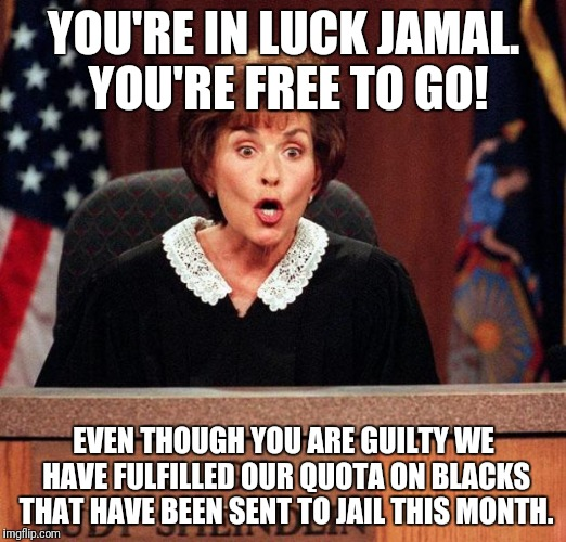 Judge Judy | YOU'RE IN LUCK JAMAL. YOU'RE FREE TO GO! EVEN THOUGH YOU ARE GUILTY WE HAVE FULFILLED OUR QUOTA ON BLACKS THAT HAVE BEEN SENT TO JAIL THIS M | image tagged in judge judy | made w/ Imgflip meme maker