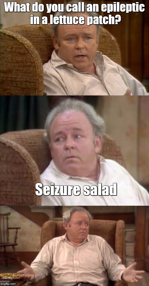 Bad Pun Archie Bunker | What do you call an epileptic in a lettuce patch? Seizure salad | image tagged in bad pun archie bunker,bad puns | made w/ Imgflip meme maker