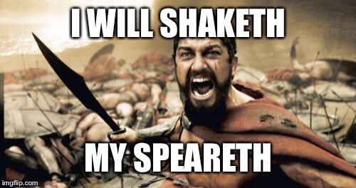 Sparta Leonidas Meme | I WILL SHAKETH MY SPEARETH | image tagged in memes,sparta leonidas | made w/ Imgflip meme maker