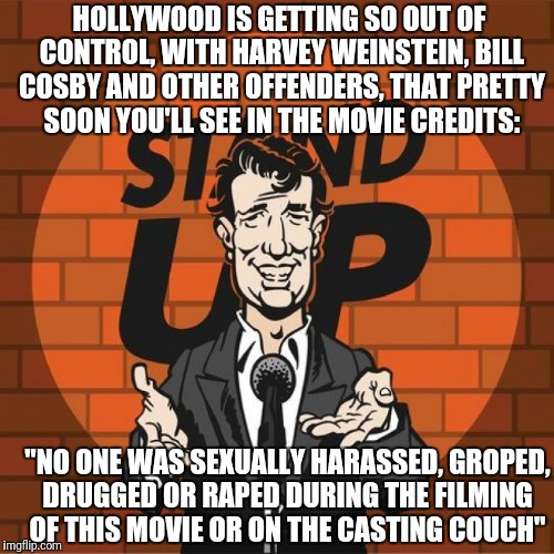 The Weinstein Rule | HOLLYWOOD IS GETTING SO OUT OF CONTROL, WITH HARVEY WEINSTEIN, BILL COSBY AND OTHER OFFENDERS, THAT PRETTY SOON YOU'LL SEE IN THE MOVIE CRED | image tagged in stand up comedian | made w/ Imgflip meme maker