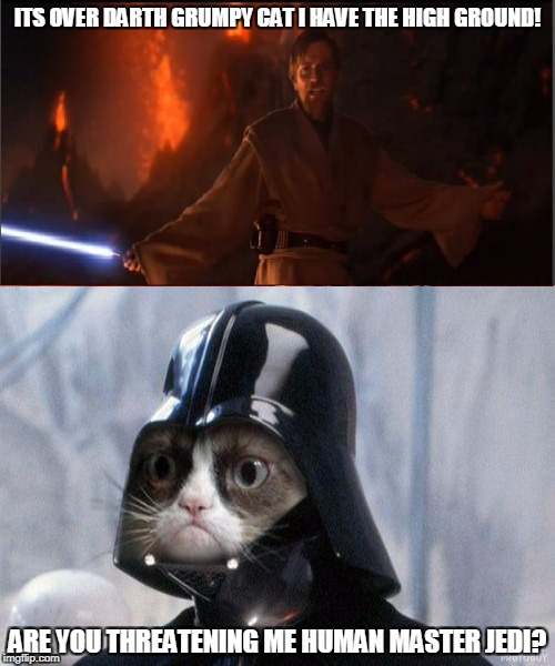 obi wan vs darth grumpy  | ITS OVER DARTH GRUMPY CAT I HAVE THE HIGH GROUND! ARE YOU THREATENING ME HUMAN MASTER JEDI? | image tagged in memes,funny | made w/ Imgflip meme maker