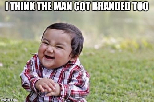 Evil Toddler Meme | I THINK THE MAN GOT BRANDED TOO | image tagged in memes,evil toddler | made w/ Imgflip meme maker