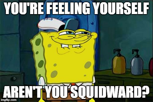 Dont You Squidward Meme | YOU'RE FEELING YOURSELF AREN'T YOU SQUIDWARD? | image tagged in memes,dont you squidward | made w/ Imgflip meme maker