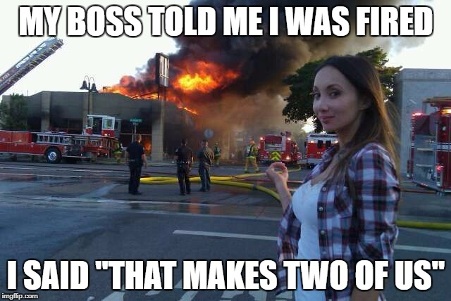 "MY BOSS TOLD ME I WAS FIRED I SAID ""THAT MAKES TWO OF US"" 