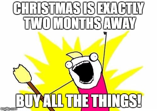 X All The Y Meme | CHRISTMAS IS EXACTLY TWO MONTHS AWAY BUY ALL THE THINGS! | image tagged in memes,x all the y | made w/ Imgflip meme maker