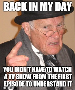 Back In My Day Meme | BACK IN MY DAY YOU DIDN'T HAVE TO WATCH A TV SHOW FROM THE FIRST EPISODE TO UNDERSTAND IT | image tagged in memes,back in my day | made w/ Imgflip meme maker