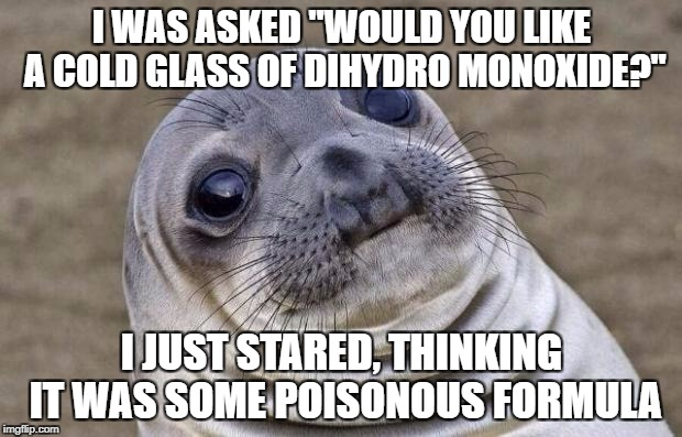 "There's a lot more to water than meet its name | I WAS ASKED ""WOULD YOU LIKE A COLD GLASS OF DIHYDRO MONOXIDE?"" I JUST STARED, THINKING IT WAS SOME POISONOUS FORMULA 