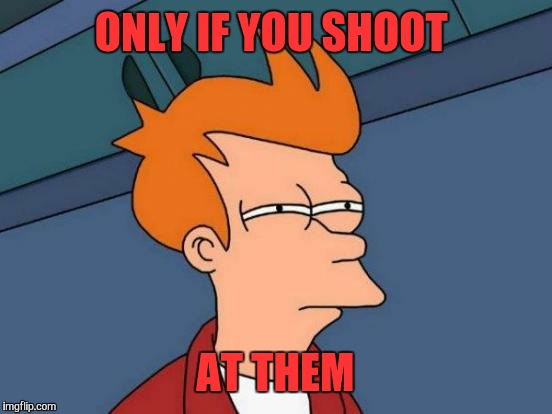 Futurama Fry Meme | ONLY IF YOU SHOOT AT THEM | image tagged in memes,futurama fry | made w/ Imgflip meme maker