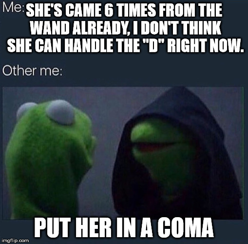 "Evil Kermit | SHE'S CAME 6 TIMES FROM THE WAND ALREADY, I DON'T THINK SHE CAN HANDLE THE ""D"" RIGHT NOW. PUT HER IN A COMA 