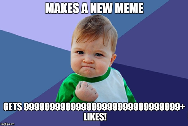 MAKES A NEW MEME GETS 999999999999999999999999999999+ LIKES! | image tagged in succes baby | made w/ Imgflip meme maker