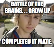 Jay Inbetweeners Completed It | BATTLE OF THE BRAINS. . . GROW UP COMPLETED IT MATE. | image tagged in jay inbetweeners completed it | made w/ Imgflip meme maker