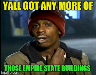 Y'all Got Any More Of That Meme | YALL GOT ANY MORE OF THOSE EMPIRE STATE BUILDINGS | image tagged in memes,yall got any more of | made w/ Imgflip meme maker