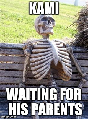 Waiting Skeleton Meme | KAMI WAITING FOR HIS PARENTS | image tagged in memes,waiting skeleton | made w/ Imgflip meme maker