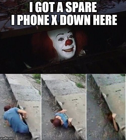 Pennywise | I GOT A SPARE I PHONE X DOWN HERE | image tagged in pennywise | made w/ Imgflip meme maker