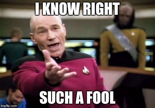 Picard Wtf Meme | I KNOW RIGHT SUCH A FOOL | image tagged in memes,picard wtf | made w/ Imgflip meme maker