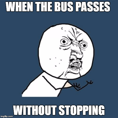 Y U No Meme | WHEN THE BUS PASSES WITHOUT STOPPING | image tagged in memes,y u no | made w/ Imgflip meme maker